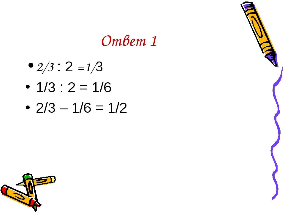 Ответ 1 2/3 : 2 =1/3 1/3 : 2 = 1/6 2/3 – 1/6 = 1/2
