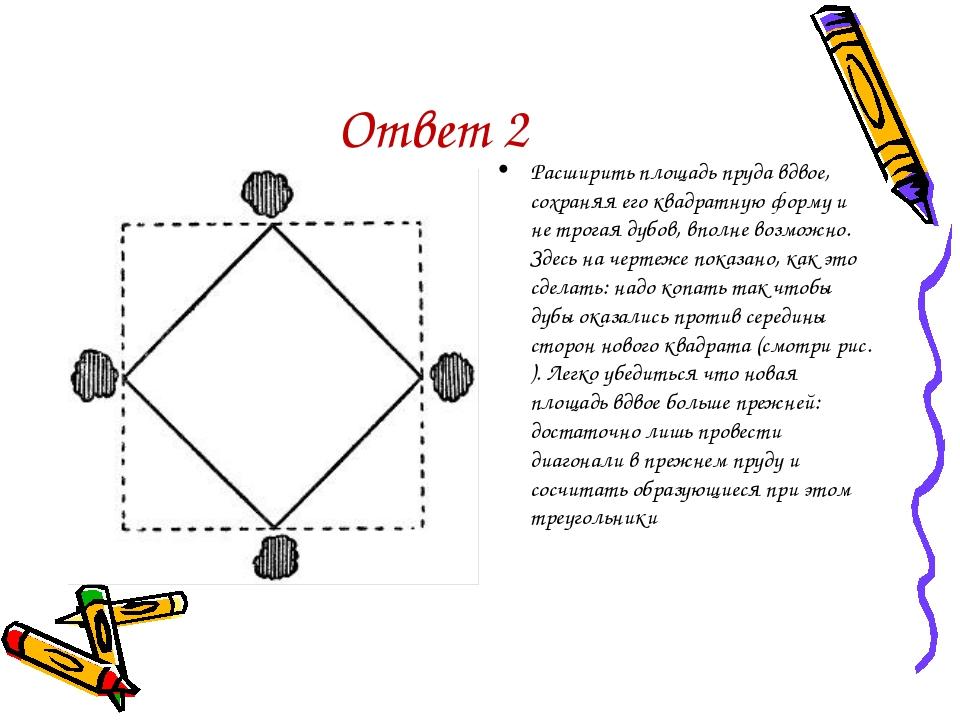Ответ 2 Расширить площадь пруда вдвое, сохраняя его квадратную форму и не тро...