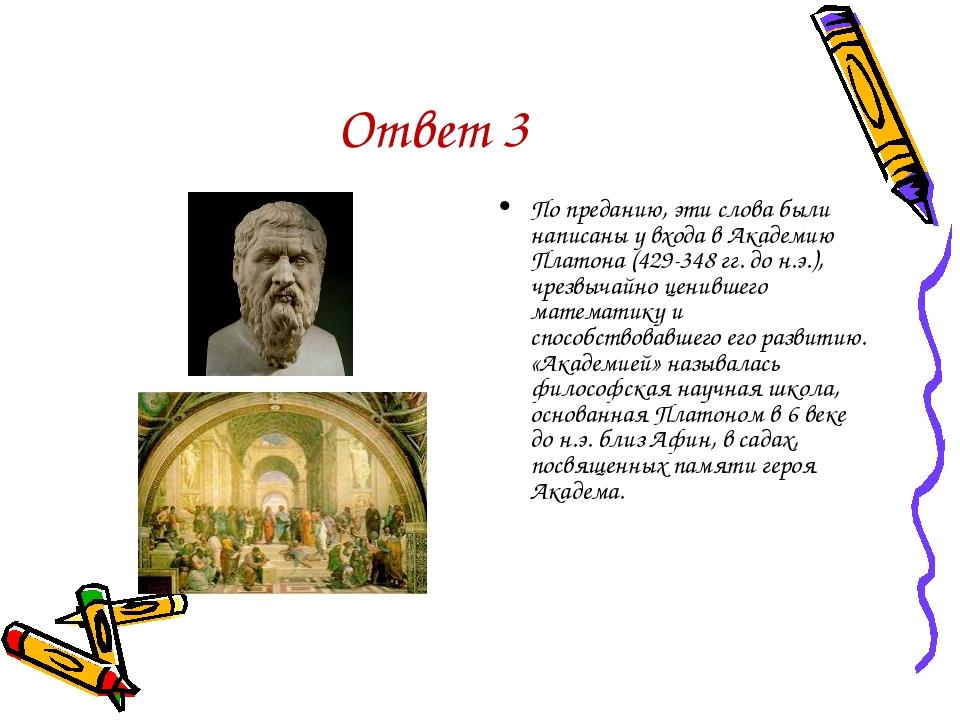 Ответ 3 По преданию, эти слова были написаны у входа в Академию Платона (429-...