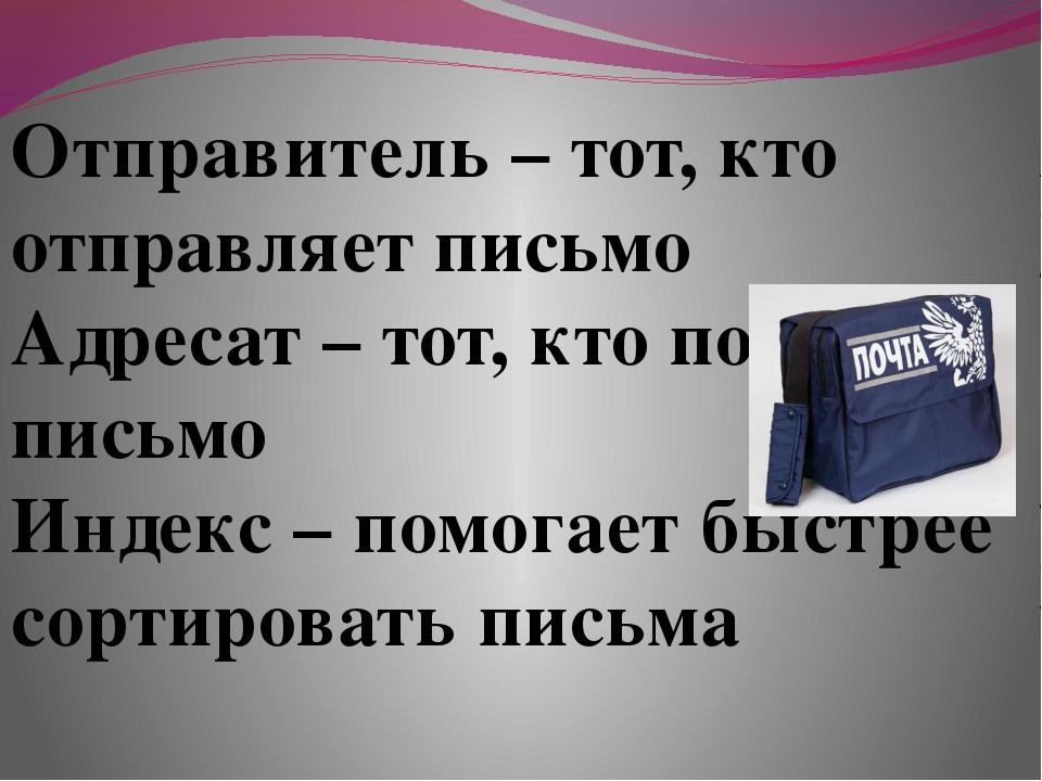 Отправитель – тот, кто отправляет письмо Адресат – тот, кто получает письмо...
