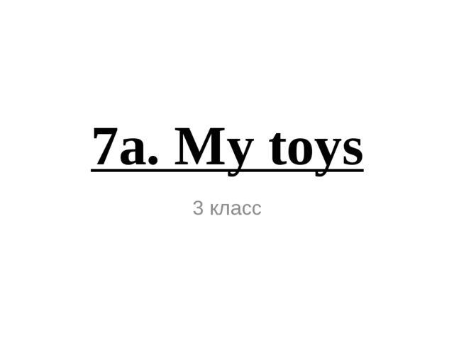 7а. My toys 3 класс