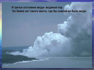И третье состояние воды- водяной пар. На Земле нет такого места, где бы совсе