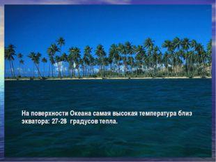 На поверхности Океана самая высокая температура близ экватора: 27-28 градусов