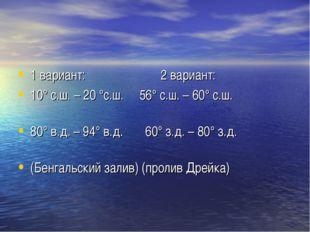 1 вариант: 2 вариант: 10° с.ш. – 20 °с.ш. 56° с.ш. – 60° с.ш. 80° в.д. – 94°