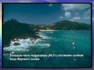 Большую часть гидросферы (96,5%) составляет солёная вода Мирового океана