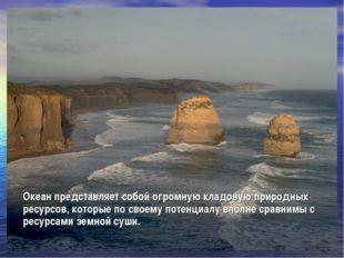 Океан представляет собой огромную кладовую природных ресурсов, которые по сво