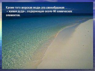 Кроме того морская вода- это своеобразная « живая руда», содержащая около 80