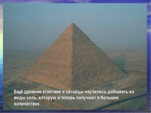 Ещё древние египтяне и китайцы научились добывать из воды соль, которую и теп