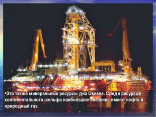 Это также минеральные ресурсы дна Океана. Среди ресурсов континентального шел