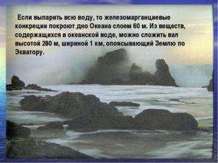 Если выпарить всю воду, то железомарганциевые конкреции покроют дно Океана сл