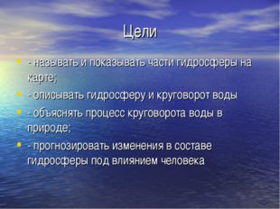 Цели - называть и показывать части гидросферы на карте; - описывать гидросфер
