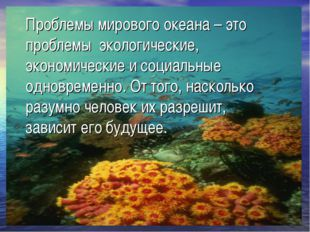 Проблемы мирового океана – это проблемы экологические, экономические и социал