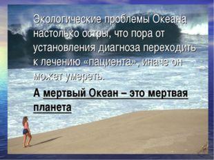 Экологические проблемы Океана настолько остры, что пора от установления диагн