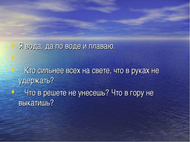 Я вода, да по воде и плаваю.  Кто сильнее всех на свете, что в руках не удер...