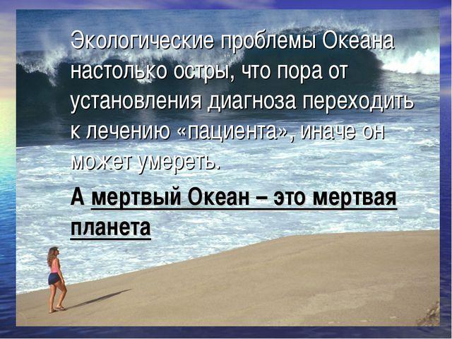 Экологические проблемы Океана настолько остры, что пора от установления диагн...