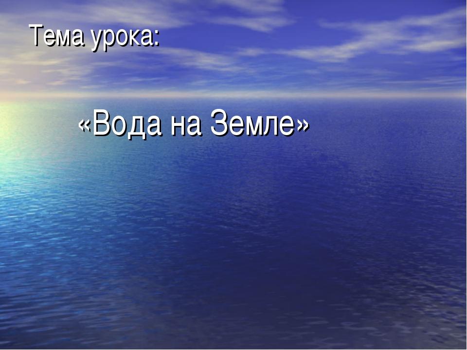 Тема урока: «Вода на Земле»