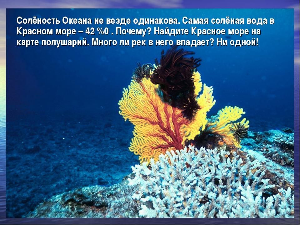 Солёность Океана не везде одинакова. Самая солёная вода в Красном море – 42 %...
