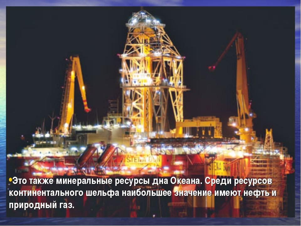Это также минеральные ресурсы дна Океана. Среди ресурсов континентального шел...