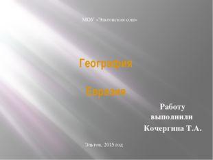 География Евразия Работу выполнили Кочергина Т.А. МОУ «Эльтонская сош» Эльтон