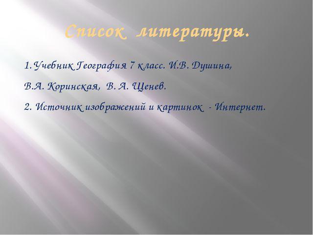 Список литературы. 1. Учебник География 7 класс. И.В. Душина, В.А. Коринская,...