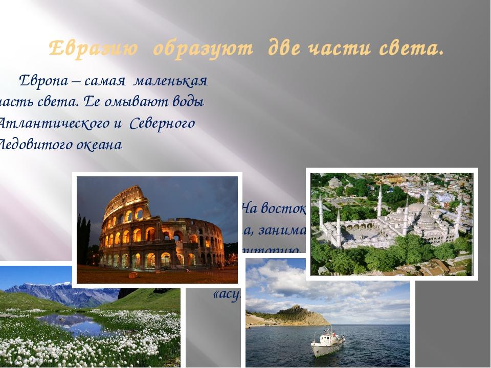 Евразию образуют две части света. Европа – самая маленькая часть света. Ее о...