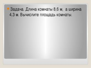 Задача. Длина комнаты 8,6 м, а ширина 4,3 м. Вычислите площадь комнаты.