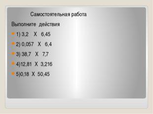 Самостоятельная работа Выполните действия 1) 3,2 Х 6,45 2) 0,057 Х 6,4 3) 38
