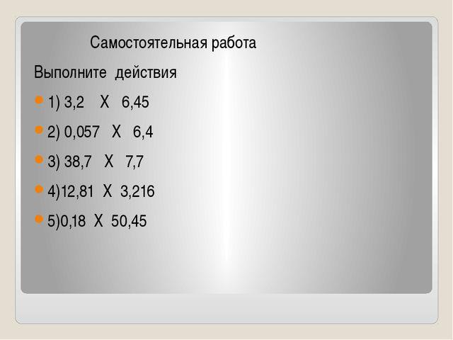 Самостоятельная работа Выполните действия 1) 3,2 Х 6,45 2) 0,057 Х 6,4 3) 38...