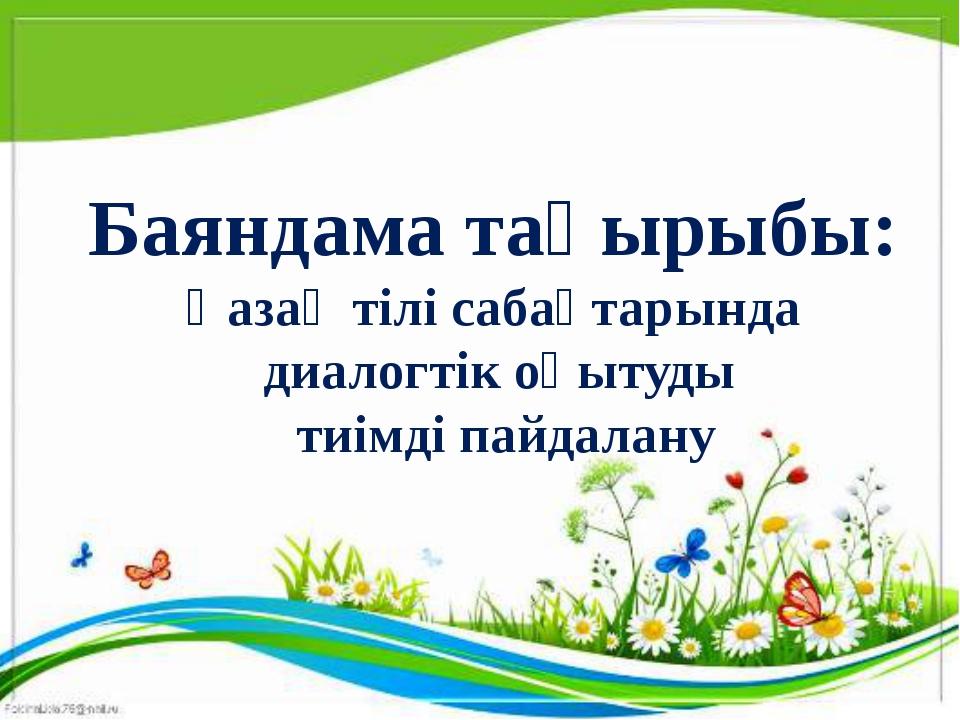 Баяндама тақырыбы: Қазақ тілі сабақтарында диалогтік оқытуды тиімді пайдалану