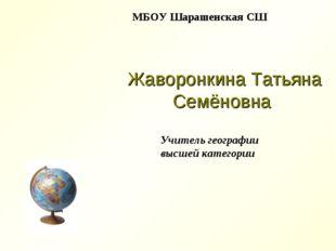 Жаворонкина Татьяна Семёновна МБОУ Шарашенская СШ Учитель географии высшей к