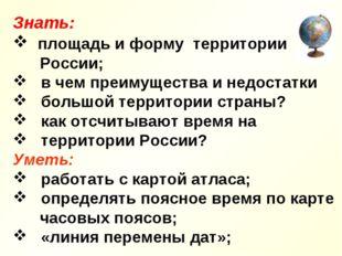 Знать: площадь и форму территории России; в чем преимущества и недостатки бол