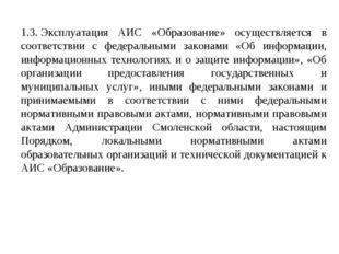 1.3.Эксплуатация АИС «Образование» осуществляется в соответствии с федеральн