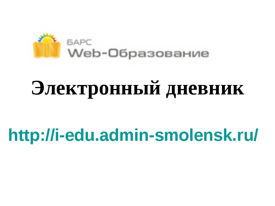 Электронный дневник http://i-edu.admin-smolensk.ru/