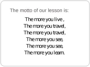 The motto of our lesson is: The more you live , The more you travel, The more