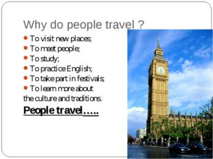 Why do people travel ? To visit new places; To meet people; To study; To prac