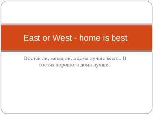 Восток ли, запад ли, а дома лучше всего.. В гостях хорошо, а дома лучше. East