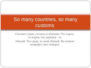 Сколько стран, столько и обычаев. Что город, то норов, что деревня - то обыча