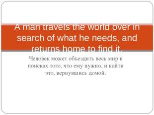 Человек может объездить весь мир в поисках того, что ему нужно, и найти это,