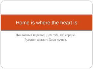 Дословный перевод: Дом там, где сердце. Русский аналог: Дома лучше. Home is w