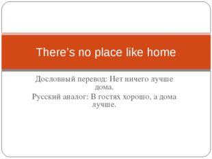 Дословный перевод: Нет ничего лучше дома. Русский аналог: В гостях хорошо, а