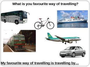 What is you favourite way of travelling? My favourite way of travelling is tr