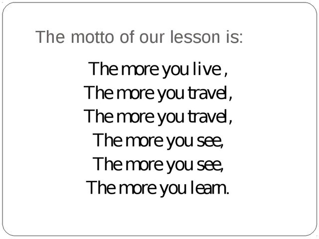 The motto of our lesson is: The more you live , The more you travel, The more...
