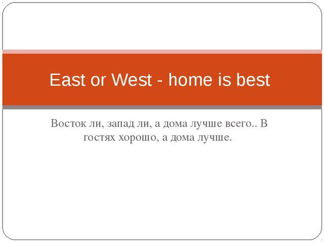 Восток ли, запад ли, а дома лучше всего.. В гостях хорошо, а дома лучше. East...
