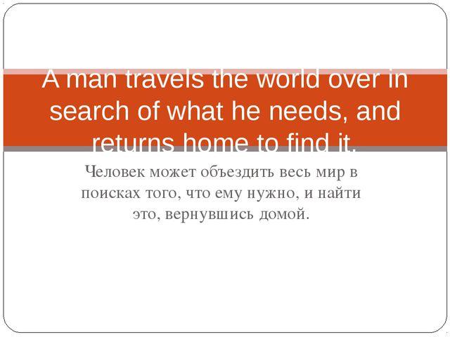 Человек может объездить весь мир в поисках того, что ему нужно, и найти это,...