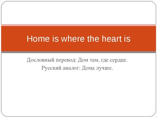 Дословный перевод: Дом там, где сердце. Русский аналог: Дома лучше. Home is w...