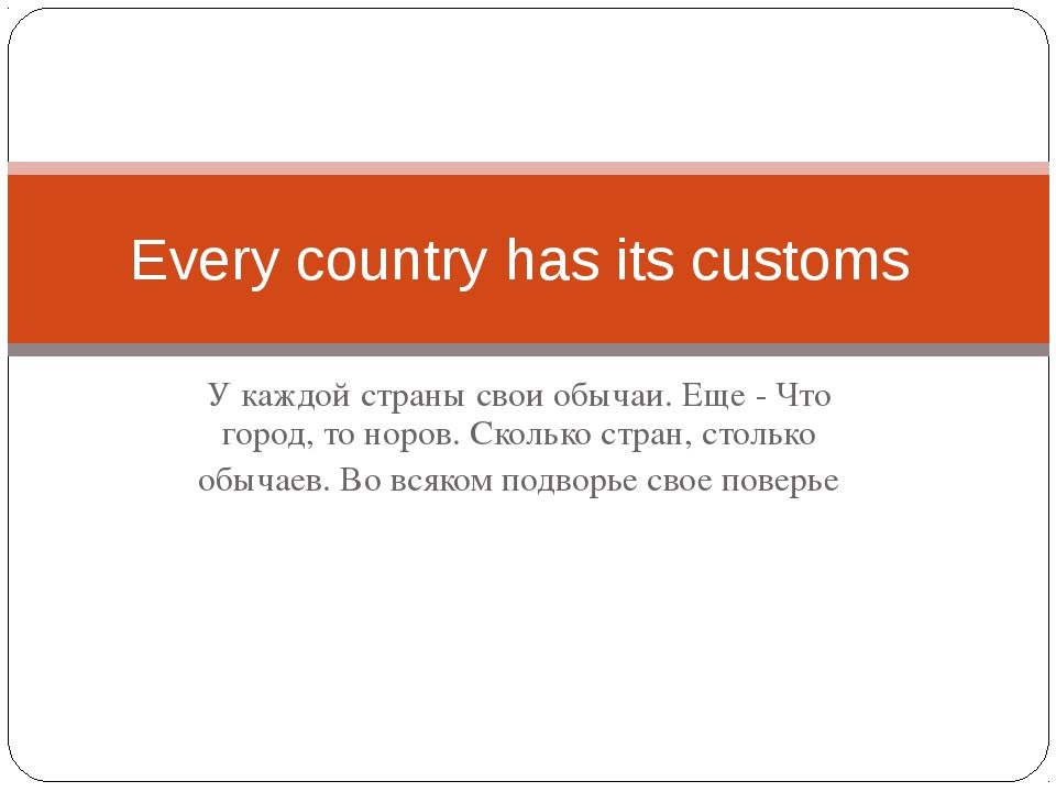 У каждой страны свои обычаи. Еще - Что город, то норов. Сколько стран, стольк...