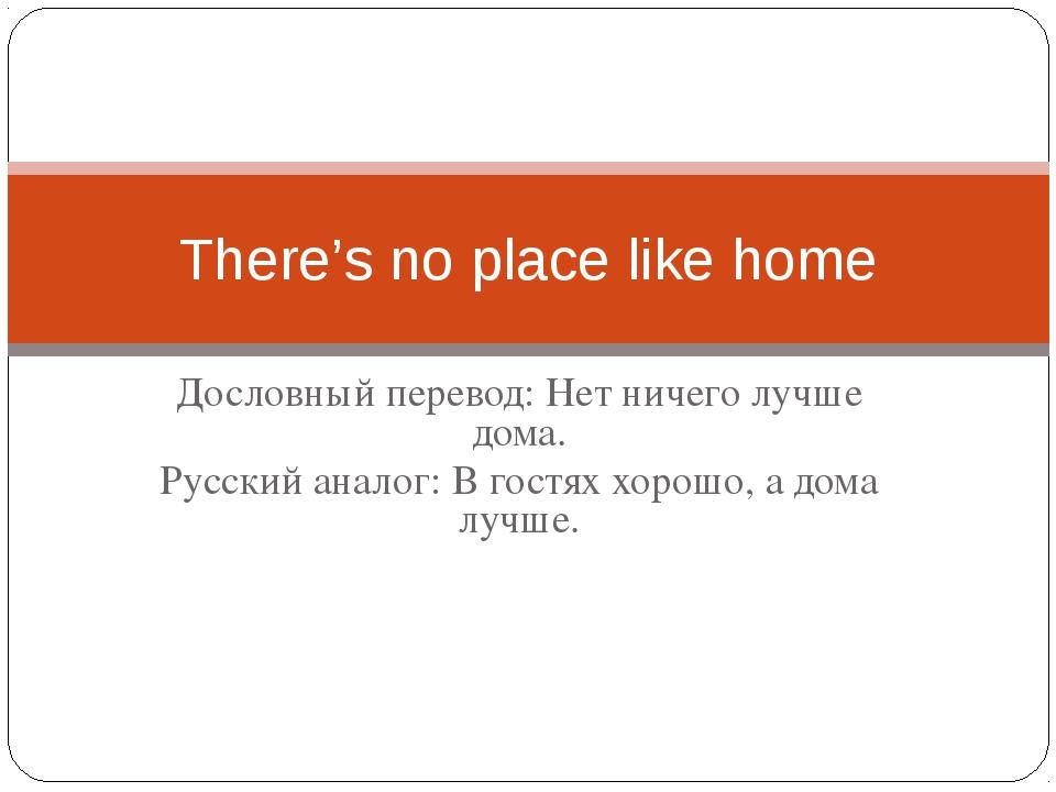 Дословный перевод: Нет ничего лучше дома. Русский аналог: В гостях хорошо, а...