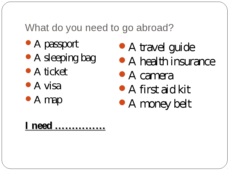 What do you need to go abroad? A passport A sleeping bag A ticket A visa A ma...