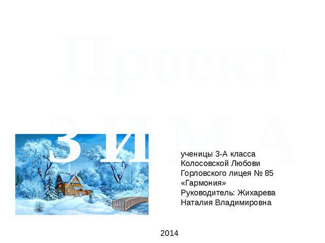ПроектЗ И М А ученицы 3-А класса Колосовской Любови Горловского лицея № 85 «Г...