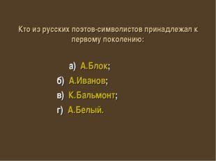 Кто из русских поэтов-символистов принадлежал к первому поколению: а) А.Блок;